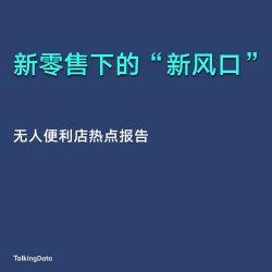 TalkingData:2017无人便利店热点报告